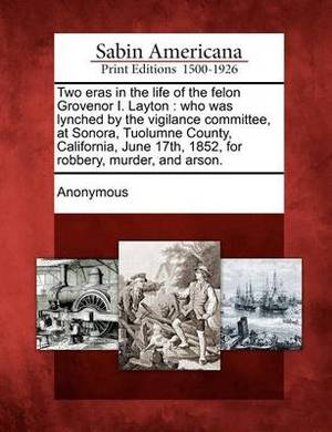 Two Eras in the Life of the Felon Grovenor I. Layton: Who Was Lynched by the Vigilance Committee, at Sonora, Tuolumne County, California, June 17th, 1852, for Robbery, Murder, and Arson.
