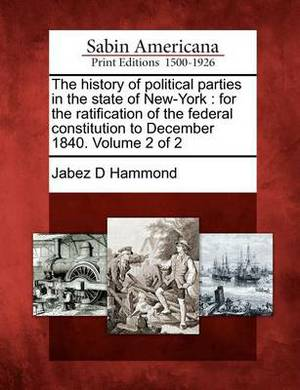 The History of Political Parties in the State of New-York: For the Ratification of the Federal Constitution to December 1840. Volume 2 of 2