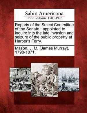 Reports of the Select Committee of the Senate: Appointed to Inquire Into the Late Invasion and Seizure of the Public Property at Harper's Ferry.