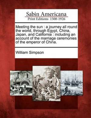 Meeting the Sun: A Journey All Round the World, Through Egypt, China, Japan, and California: Including an Account of the Marriage Ceremonies of the Emperor of China.