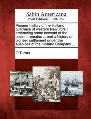 Pioneer History of the Holland Purchase of Western New York: Embracing Some Account of the Ancient Remains ... and a History of Pioneer Settlement Under the Auspices of the Holland Company ...