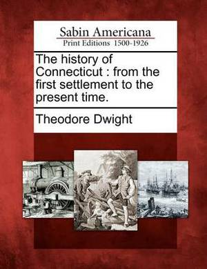 The History of Connecticut: From the First Settlement to the Present Time.