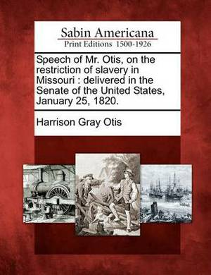 Speech of Mr. Otis, on the Restriction of Slavery in Missouri: Delivered in the Senate of the United States, January 25, 1820.