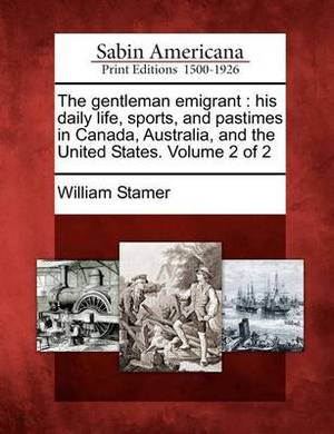 The Gentleman Emigrant: His Daily Life, Sports, and Pastimes in Canada, Australia, and the United States. Volume 2 of 2