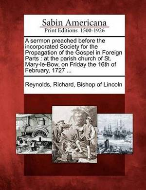 A Sermon Preached Before the Incorporated Society for the Propagation of the Gospel in Foreign Parts: At the Parish Church of St. Mary-Le-Bow, on Friday the 16th of February, 1727 ...