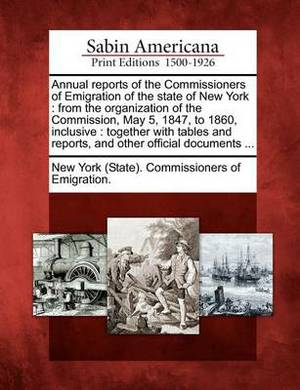 Annual Reports of the Commissioners of Emigration of the State of New York: From the Organization of the Commission, May 5, 1847, to 1860, Inclusive: Together with Tables and Reports, and Other Official Documents ...
