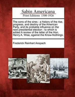 The Sons of the Sires: A History of the Rise, Progress, and Destiny of the American Party, and Its Probable Influence on the Next Presidential Election: To Which Is Added a Review of the Letter of the Hon. Henry A. Wise, Against the Know-Nothings.