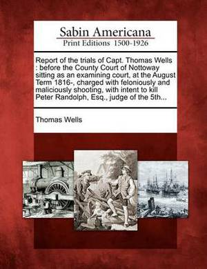 Report of the Trials of Capt. Thomas Wells: Before the County Court of Nottoway Sitting as an Examining Court, at the August Term 1816-, Charged with Feloniously and Maliciously Shooting, with Intent to Kill Peter Randolph, Esq., Judge of the 5th...