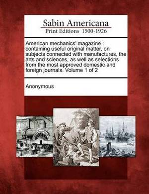 American Mechanics' Magazine: Containing Useful Original Matter, on Subjects Connected with Manufactures, the Arts and Sciences, as Well as Selections from the Most Approved Domestic and Foreign Journals. Volume 1 of 2