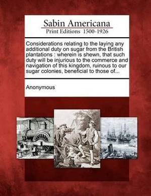 Considerations Relating to the Laying Any Additional Duty on Sugar from the British Plantations: Wherein Is Shewn, That Such Duty Will Be Injurious to the Commerce and Navigation of This Kingdom, Ruinous to Our Sugar Colonies, Beneficial to Those Of...