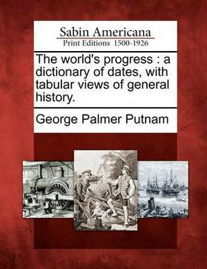 The World's Progress: A Dictionary of Dates, with Tabular Views of General History.
