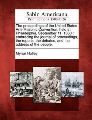 The Proceedings of the United States Anti-Masonic Convention, Held at Philadelphia, September 11, 1830: Embracing the Journal of Proceedings, the Reports, the Debates, and the Address of the People.