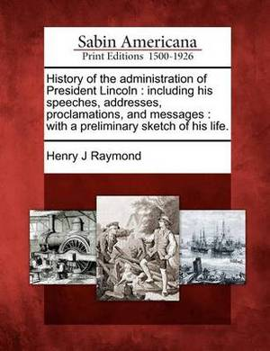 History of the Administration of President Lincoln: Including His Speeches, Addresses, Proclamations, and Messages: With a Preliminary Sketch of His Life.