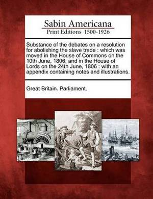 Substance of the Debates on a Resolution for Abolishing the Slave Trade: Which Was Moved in the House of Commons on the 10th June, 1806, and in the House of Lords on the 24th June, 1806: With an Appendix Containing Notes and Illustrations.