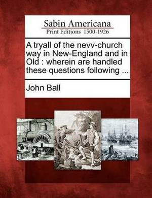 A Tryall of the Nevv-Church Way in New-England and in Old: Wherein Are Handled These Questions Following ...