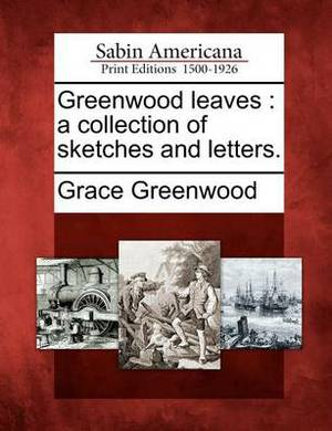 Greenwood Leaves: A Collection of Sketches and Letters.
