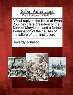 A Final Reply to the Libels of Evan Poultney: Late President of the Bank of Maryland: And a Further Examination of the Causes of the Failure of That Institution.