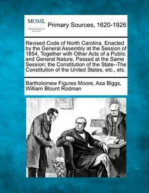 Revised Code of North Carolina, Enacted by the General Assembly at the Session of 1854, Together with Other Acts of a Public and General Nature, Passed at the Same Session; The Constitution of the State--The Constitution of the United States, Etc., Etc.