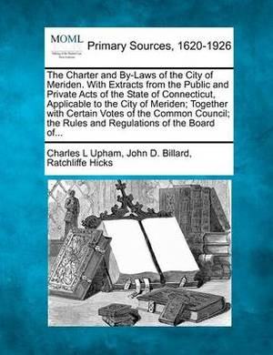 The Charter and By-Laws of the City of Meriden. with Extracts from the Public and Private Acts of the State of Connecticut, Applicable to the City of Meriden; Together with Certain Votes of the Common Council; The Rules and Regulations of the Board Of...