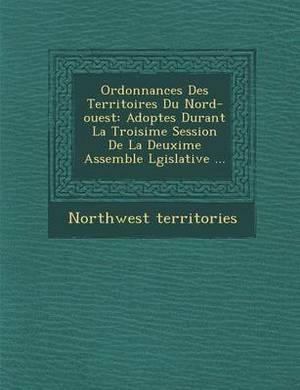 Ordonnances Des Territoires Du Nord-Ouest: Adopt Es Durant La Troisi Me Session de La Deuxi Me Assembl E L Gislative ...