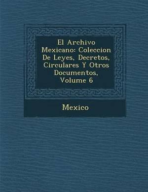 El Archivo Mexicano: Coleccion de Leyes, Decretos, Circulares y Otros Documentos, Volume 6