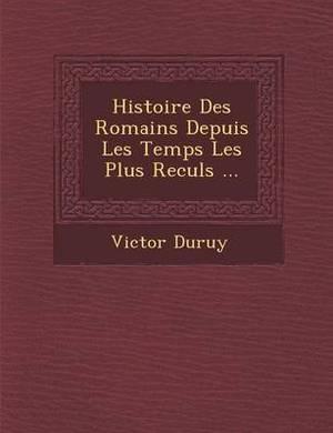 Histoire Des Romains Depuis Les Temps Les Plus Recul S ...
