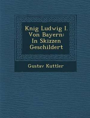 K Nig Ludwig I. Von Bayern: In Skizzen Geschildert