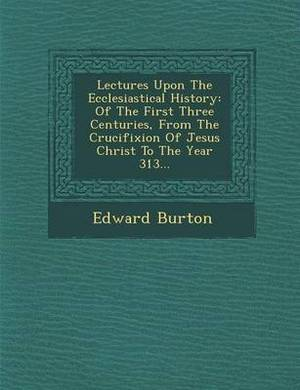 Lectures Upon the Ecclesiastical History: Of the First Three Centuries, from the Crucifixion of Jesus Christ to the Year 313...