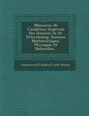 Memoires de L'Academie Imperiale Des Sciences de St. Petersbourg: Sciences Mathematiques, Physiques Et Naturelles...