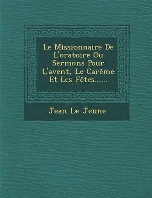 Le Missionnaire de L'Oratoire Ou Sermons Pour L'Avent, Le Careme Et Les Fetes......