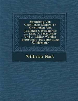 Sammlung Von Geistlichen Liedern Fur Kirchlichen Und H Uslichen Gottesdienst: (W. Nast, P. Schmucker Und A. Miller Wurden Beauftragt, Die Sammlung Zu