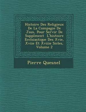 Histoire Des Religieux de La Compagie de J Sus, Pour Servir de Suppl Ment L'Histoire Eccl Siastique Des Xvie, Xviie Et Xviiie Si Cles, Volume 2