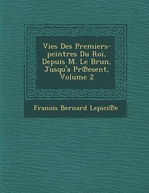 Vies Des Premiers-Peintres Du Roi, Depuis M. Le Brun, Jusqu'a PR Esent, Volume 2