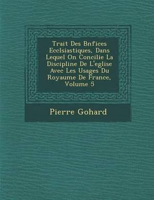 Trait Des B N Fices Eccl Siastiques, Dans Lequel on Concilie La Discipline de L'Eglise Avec Les Usages Du Royaume de France, Volume 5