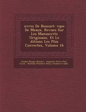 Uvres de Bossuet: V Que de Meaux, Revues Sur Les Manuscrits Originaux, Et Le Ditions Les Plus Correctes, Volume 16