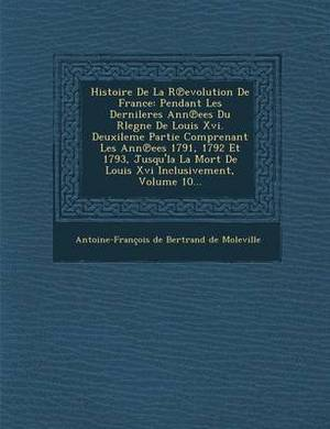 Histoire de La R Evolution de France: Pendant Les Dernileres Ann Ees Du Rlegne de Louis XVI. Deuxileme Partie Comprenant Les Ann Ees 1791, 1792 Et 179