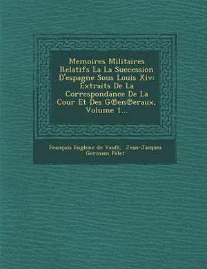 Memoires Militaires Relatifs La La Succession D'Espagne Sous Louis XIV: Extraits de La Correspondance de La Cour Et Des G En Eraux, Volume 1...
