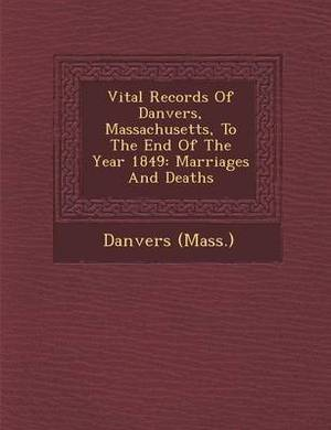 Vital Records of Danvers, Massachusetts, to the End of the Year 1849: Marriages and Deaths