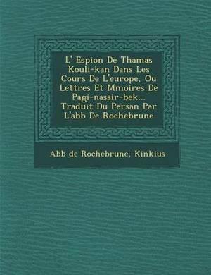 L' Espion de Thamas Kouli-Kan Dans Les Cours de L'Europe, Ou Lettres Et M Moires de Pagi-Nassir-Bek... Traduit Du Persan Par L'Abb de Rochebrune