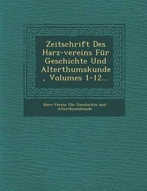 Zeitschrift Des Harz-Vereins Fur Geschichte Und Alterthumskunde, Volumes 1-12...