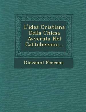 L'Idea Cristiana Della Chiesa Avverata Nel Cattolicismo...