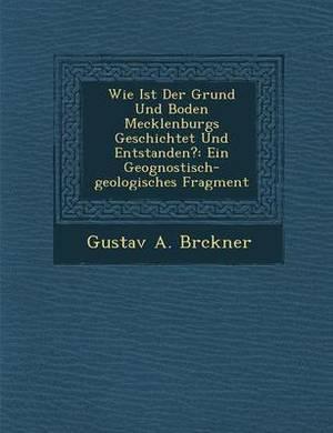 Wie Ist Der Grund Und Boden Mecklenburgs Geschichtet Und Entstanden?: Ein Geognostisch-Geologisches Fragment