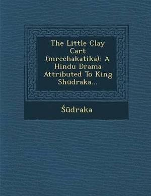 The Little Clay Cart (Mrcchakatika): A Hindu Drama Attributed to King Sh Draka...