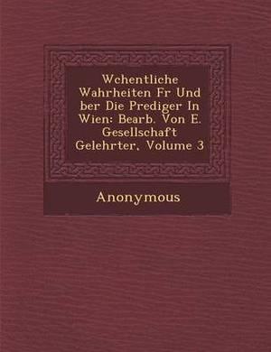 W Chentliche Wahrheiten Fur Und Ber Die Prediger in Wien: Bearb. Von E. Gesellschaft Gelehrter, Volume 3