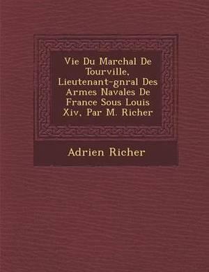 Vie Du Mar Chal de Tourville, Lieutenant-G N Ral Des Arm Es Navales de France Sous Louis XIV, Par M. Richer