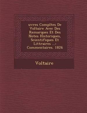 Uvres Completes de Voltaire Avec Des Remarques Et Des Notes Historiques, Scientifiques Et Litt Raires ...: Commentaires. 1826