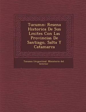 Tucum N: Resena Historica de Sus L Mites Con Las Provincias de Santiago, Salta y Catamarca