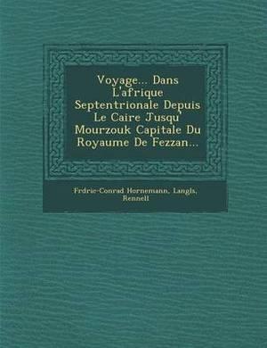 Voyage... Dans L'Afrique Septentrionale Depuis Le Caire Jusqu' Mourzouk Capitale Du Royaume de Fezzan...