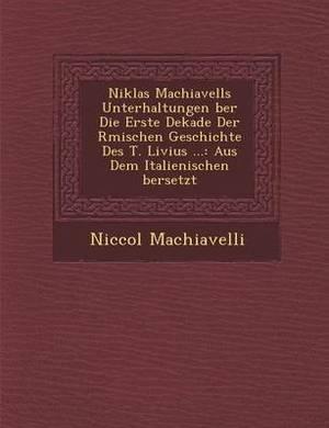 Niklas Machiavells Unterhaltungen Ber Die Erste Dekade Der R Mischen Geschichte Des T. Livius ...: Aus Dem Italienischen Bersetzt