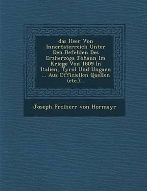 Das Heer Von Innerosterreich Unter Den Befehlen Des Erzherzogs Johann Im Kriege Von 1809 in Italien, Tyrol Und Ungarn
